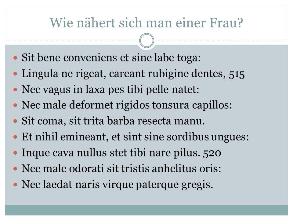 Wie nähert sich man einer Frau? Sit bene conveniens et sine labe toga: Lingula ne rigeat, careant rubigine dentes, 515 Nec vagus in laxa pes tibi pell