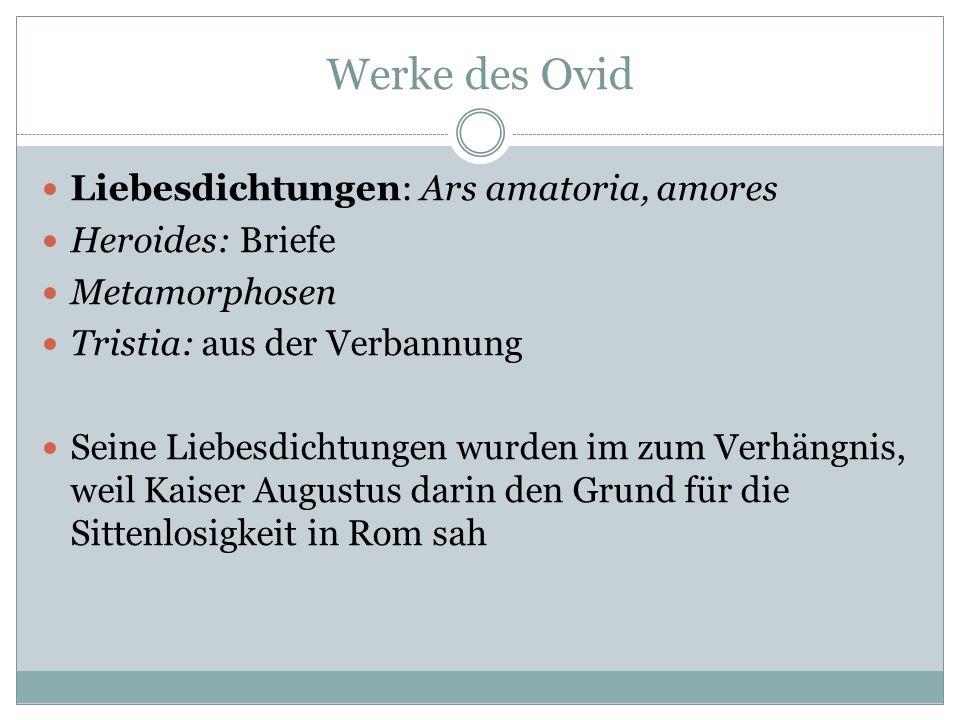 Werke des Ovid Liebesdichtungen: Ars amatoria, amores Heroides: Briefe Metamorphosen Tristia: aus der Verbannung Seine Liebesdichtungen wurden im zum