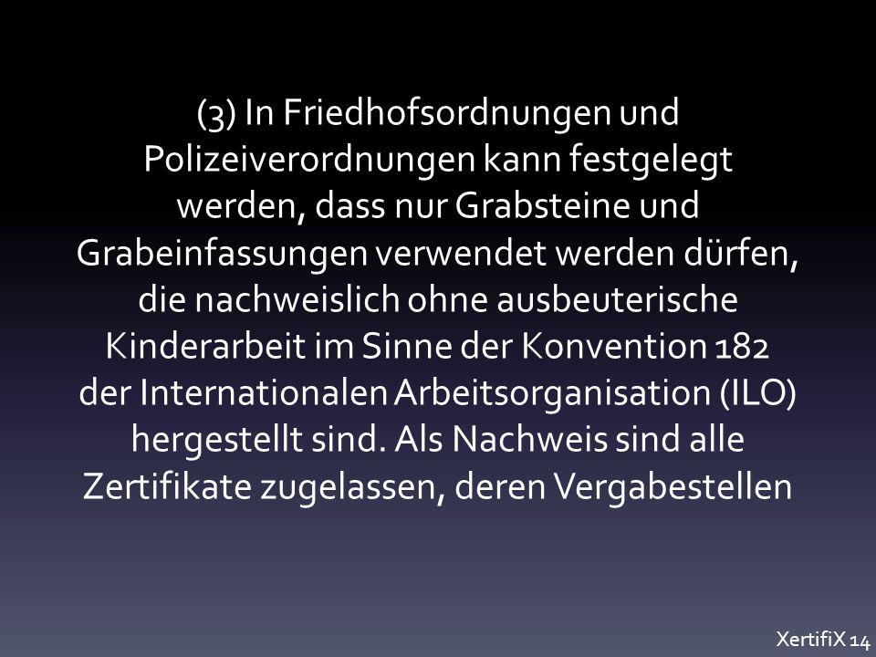 (3) In Friedhofsordnungen und Polizeiverordnungen kann festgelegt werden, dass nur Grabsteine und Grabeinfassungen verwendet werden dürfen, die nachweislich ohne ausbeuterische Kinderarbeit im Sinne der Konvention 182 der Internationalen Arbeitsorganisation (ILO) hergestellt sind.