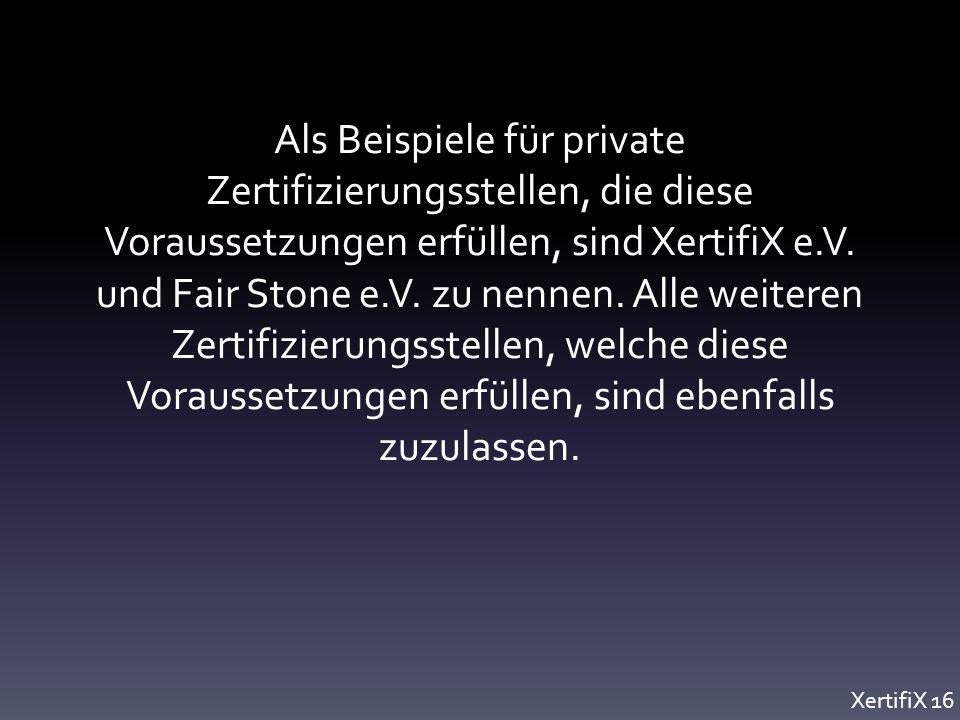 Als Beispiele für private Zertifizierungsstellen, die diese Voraussetzungen erfüllen, sind XertifiX e.V.