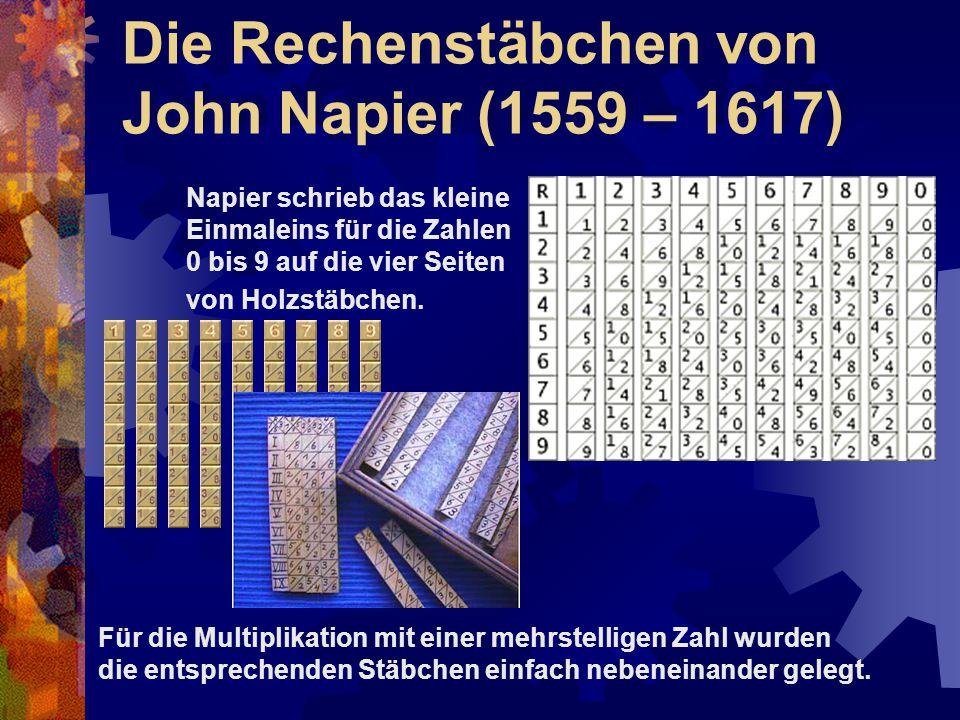 Die Rechenstäbchen von John Napier (1559 – 1617) Napier schrieb das kleine Einmaleins für die Zahlen 0 bis 9 auf die vier Seiten von Holzstäbchen. Für