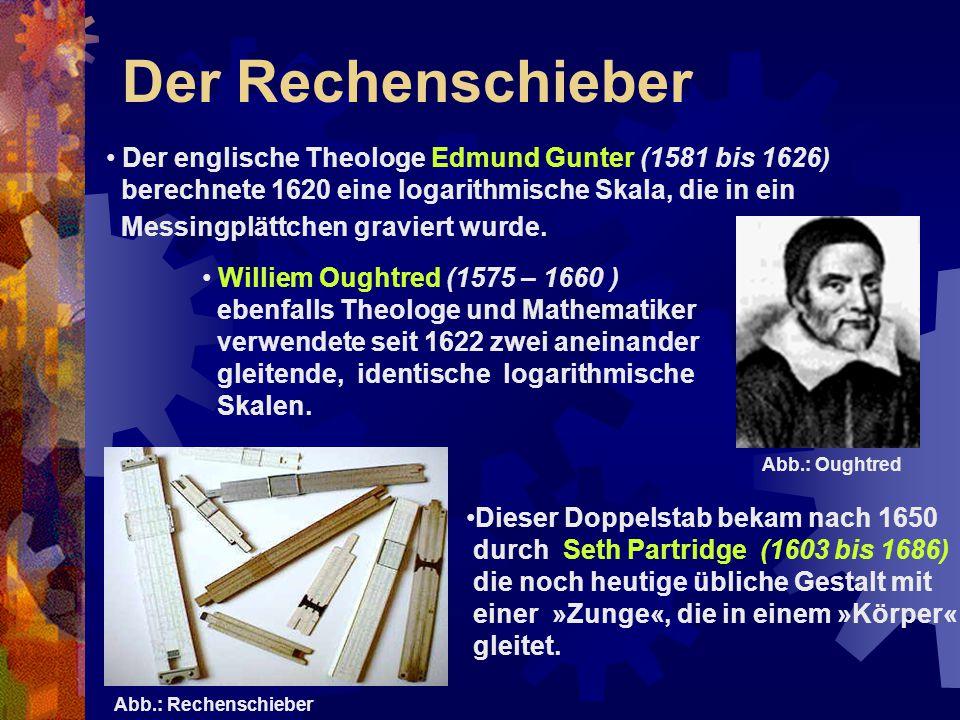 Der Rechenschieber Der englische Theologe Edmund Gunter (1581 bis 1626) berechnete 1620 eine logarithmische Skala, die in ein Messingplättchen gravier