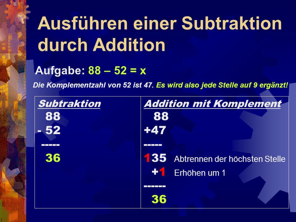 Ausführen einer Subtraktion durch Addition Aufgabe: 88 – 52 = x Die Komplementzahl von 52 ist 47. Es wird also jede Stelle auf 9 ergänzt! Addition mit