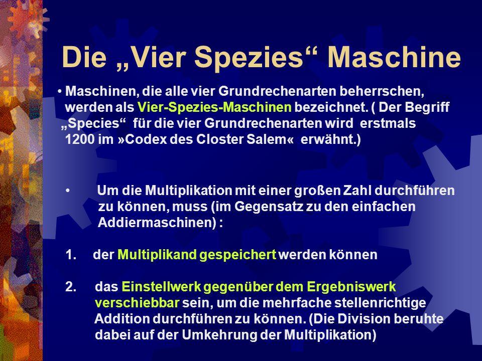 """Die """"Vier Spezies"""" Maschine Maschinen, die alle vier Grundrechenarten beherrschen, werden als Vier-Spezies-Maschinen bezeichnet. ( Der Begriff """"Specie"""