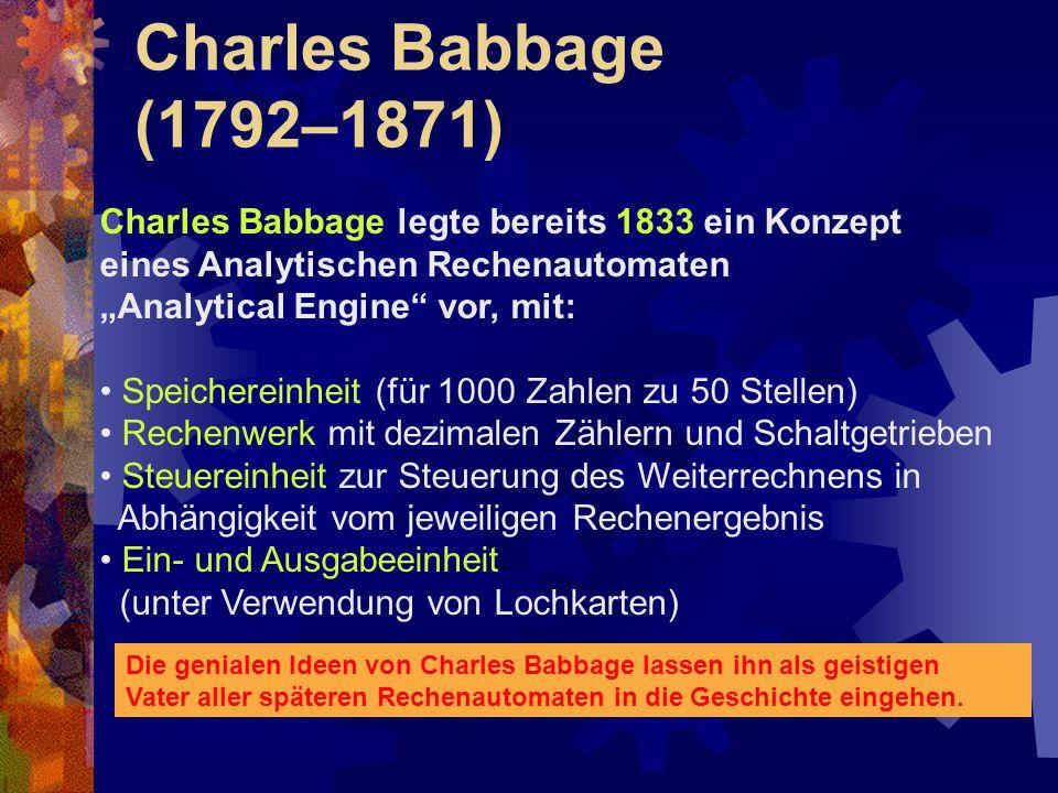 """Charles Babbage (1792–1871) Charles Babbage legte bereits 1833 ein Konzept eines Analytischen Rechenautomaten """"Analytical Engine"""" vor, mit: Speicherei"""