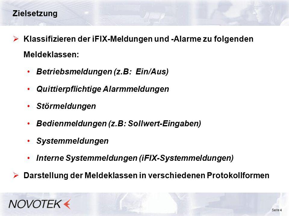 4 Seite 4 Zielsetzung  Klassifizieren der iFIX-Meldungen und -Alarme zu folgenden Meldeklassen: Betriebsmeldungen (z.B: Ein/Aus) Quittierpflichtige Alarmmeldungen Störmeldungen Bedienmeldungen (z.B: Sollwert-Eingaben) Systemmeldungen Interne Systemmeldungen (iFIX-Systemmeldungen)  Darstellung der Meldeklassen in verschiedenen Protokollformen