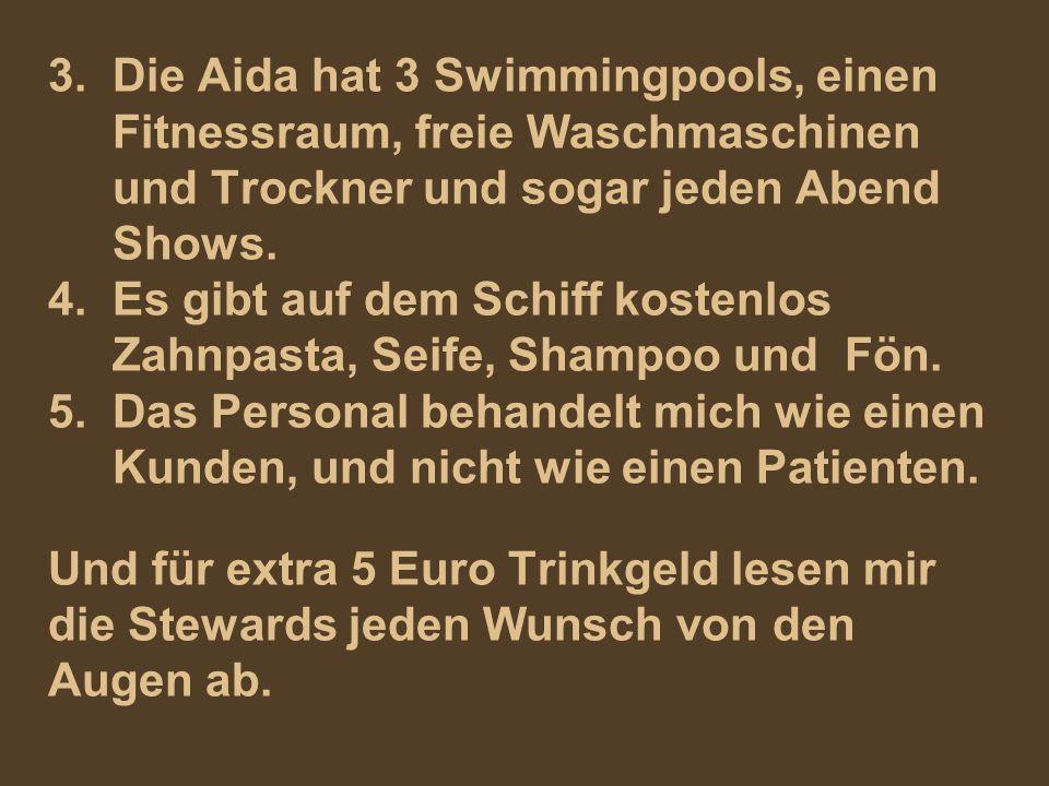 3. Die Aida hat 3 Swimmingpools, einen Fitnessraum, freie Waschmaschinen und Trockner und sogar jeden Abend Shows. 4. Es gibt auf dem Schiff kostenlos