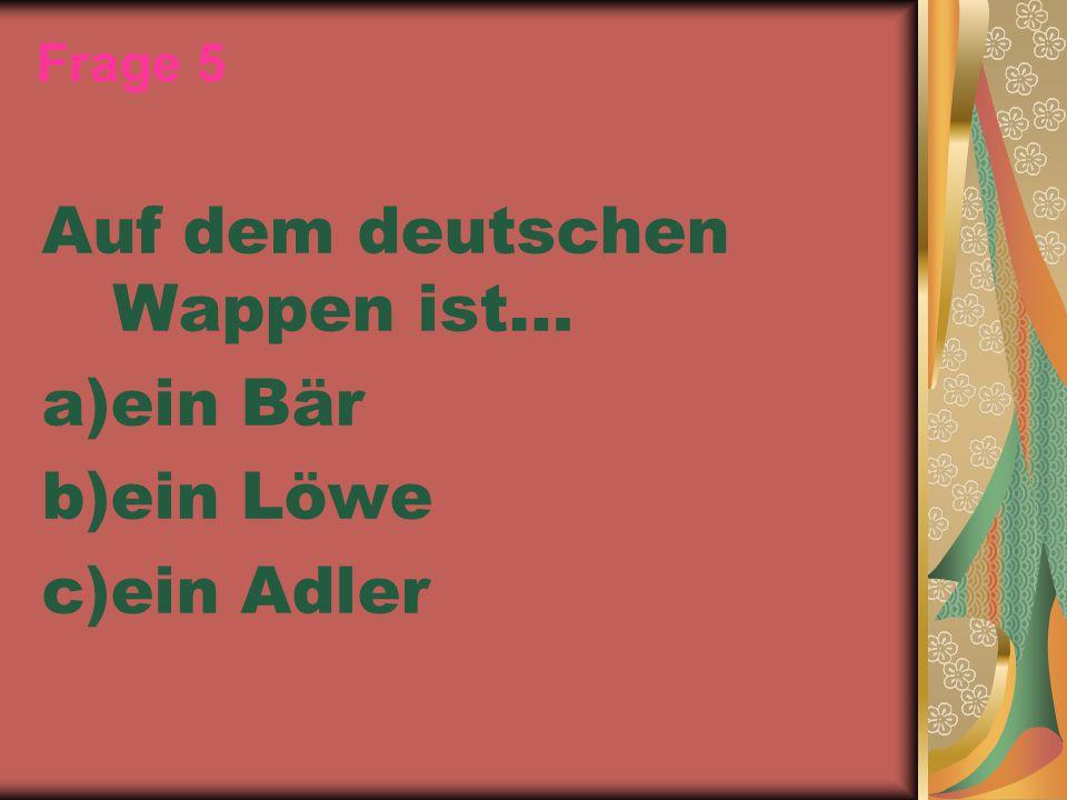 Frage 5 Auf dem deutschen Wappen ist… a)ein Bär b)ein Löwe c)ein Adler