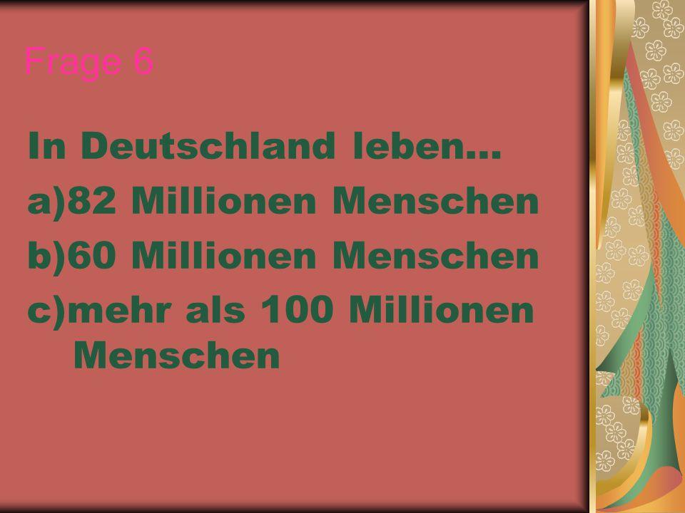 Frage 6 In Deutschland leben… a)82 Millionen Menschen b)60 Millionen Menschen c)mehr als 100 Millionen Menschen