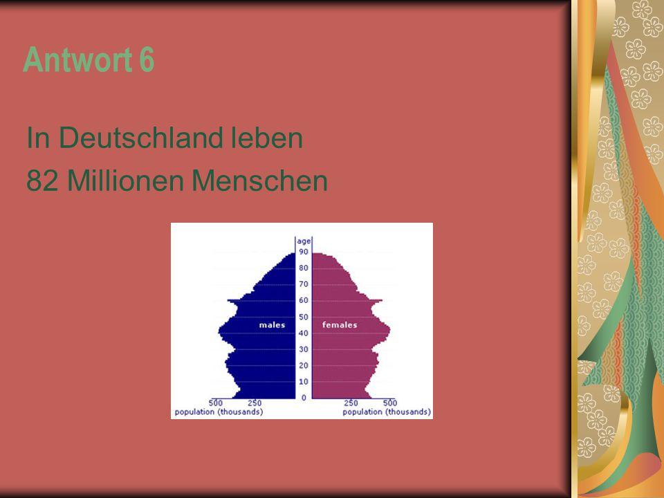 Antwort 6 In Deutschland leben 82 Millionen Menschen
