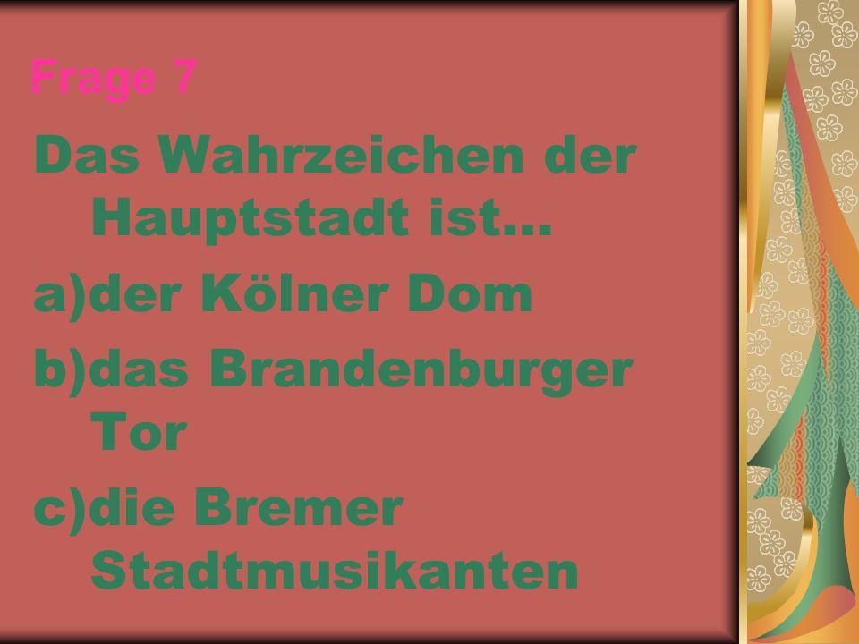 Frage 7 Das Wahrzeichen der Hauptstadt ist… a)der Kölner Dom b)das Brandenburger Tor c)die Bremer Stadtmusikanten