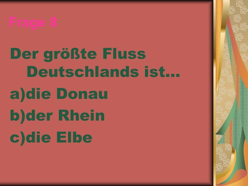 Frage 8 Der größte Fluss Deutschlands ist… a)die Donau b)der Rhein c)die Elbe
