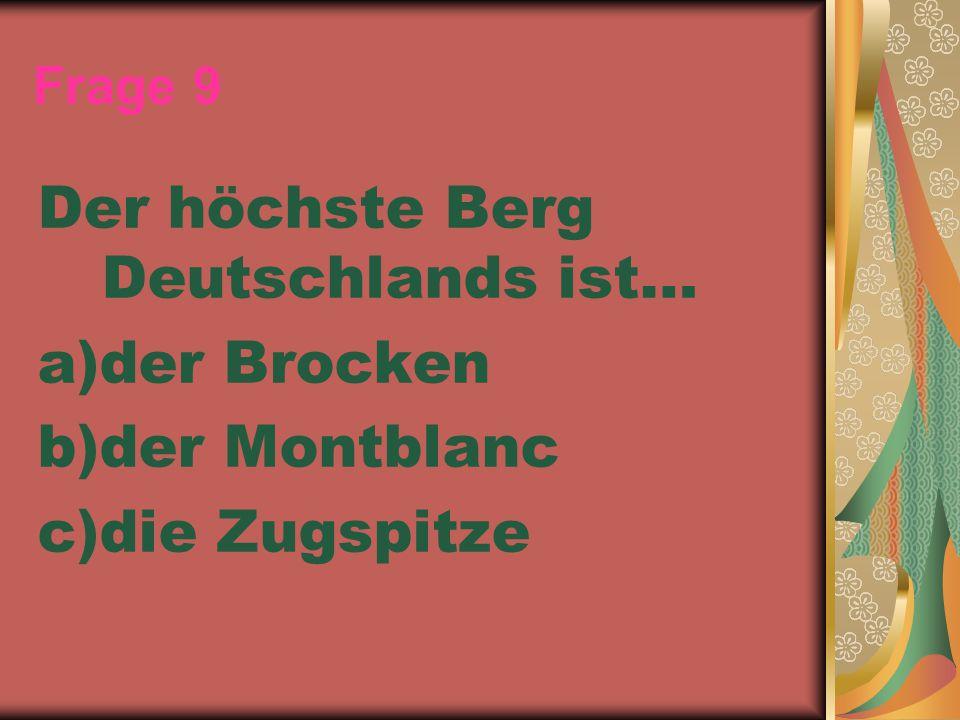 Frage 9 Der höchste Berg Deutschlands ist… a)der Brocken b)der Montblanc c)die Zugspitze