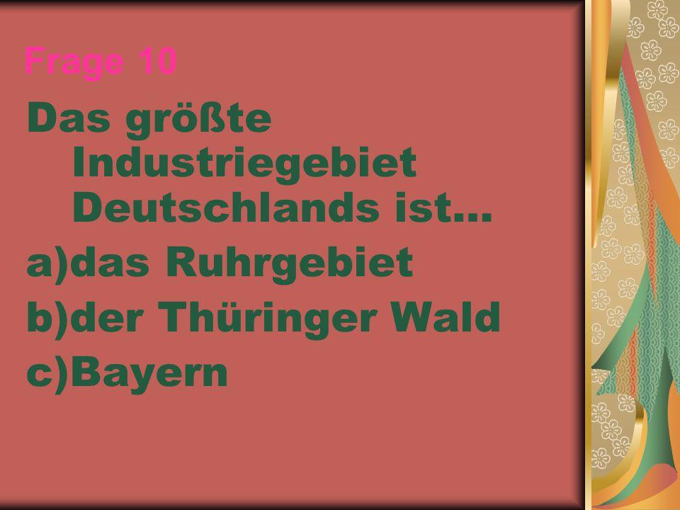 Frage 10 Das größte Industriegebiet Deutschlands ist… a)das Ruhrgebiet b)der Thüringer Wald c)Bayern