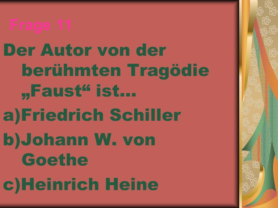 """Frage 11 Der Autor von der berühmten Tragödie """"Faust"""" ist… a)Friedrich Schiller b)Johann W. von Goethe c)Heinrich Heine"""