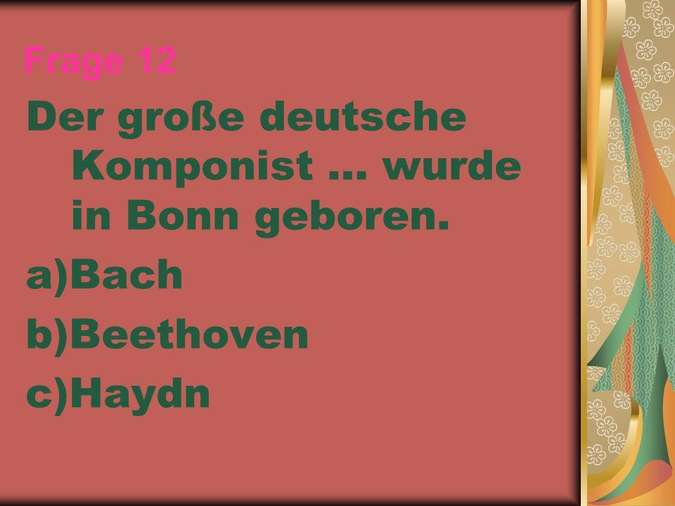 Frage 12 Der große deutsche Komponist … wurde in Bonn geboren. a)Bach b)Beethoven c)Haydn