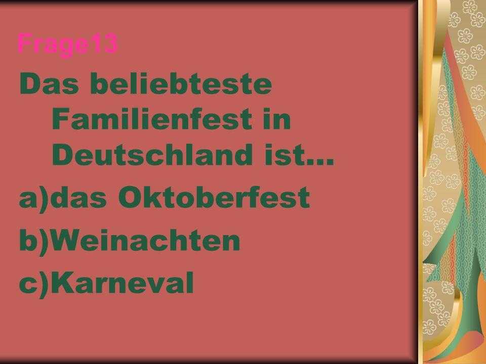Frage13 Das beliebteste Familienfest in Deutschland ist… a)das Oktoberfest b)Weinachten c)Karneval