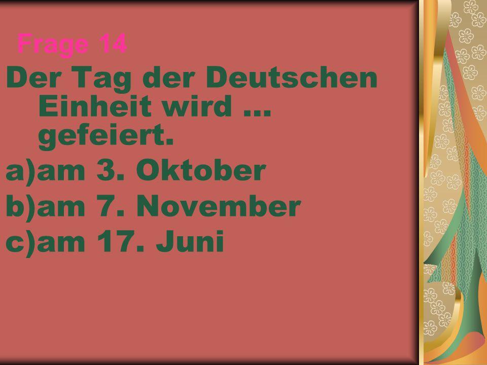 Frage 14 Der Tag der Deutschen Einheit wird … gefeiert. a)am 3. Oktober b)am 7. November c)am 17. Juni