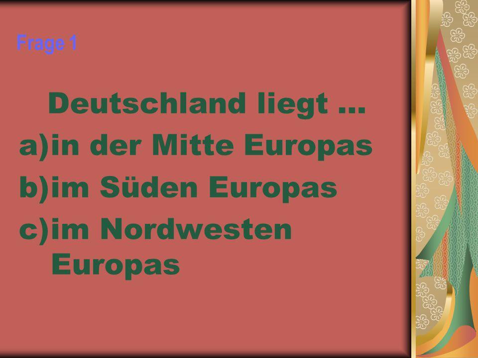Frage 1 Deutschland liegt … a)in der Mitte Europas b)im Süden Europas c)im Nordwesten Europas