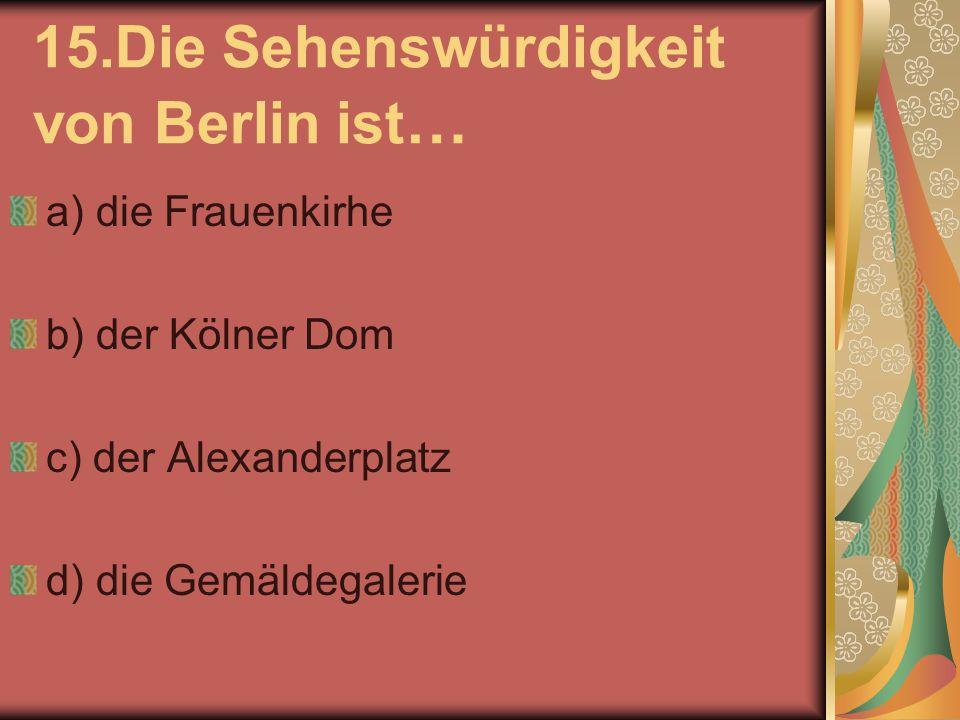 15.Die Sehenswürdigkeit von Berlin ist … a) die Frauenkirhe b) der Kölner Dom c) der Alexanderplatz d) die Gemäldegalerie