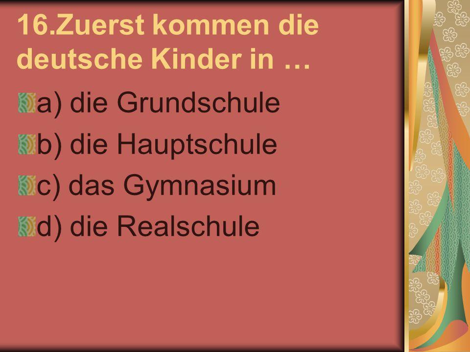 16.Zuerst kommen die deutsche Kinder in … a) die Grundschule b) die Hauptschule c) das Gymnasium d) die Realschule