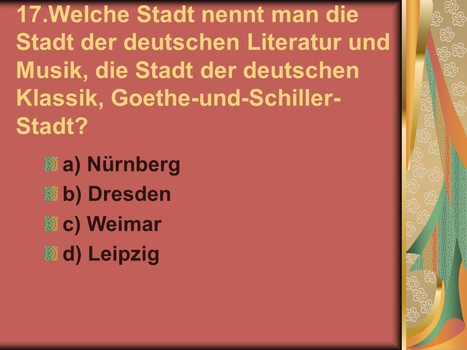 17.Welche Stadt nennt man die Stadt der deutschen Literatur und Musik, die Stadt der deutschen Klassik, Goethe-und-Schiller- Stadt? a) Nürnberg b) Dre