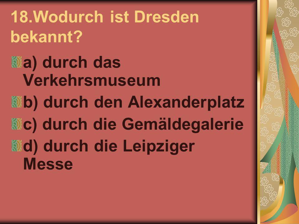 18.Wodurch ist Dresden bekannt? a) durch das Verkehrsmuseum b) durch den Alexanderplatz c) durch die Gemäldegalerie d) durch die Leipziger Messe