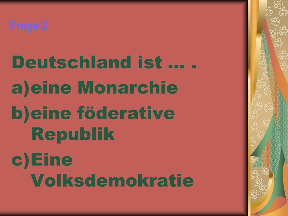 Frage 2 Deutschland ist …. a)eine Monarchie b)eine föderative Republik c)Eine Volksdemokratie
