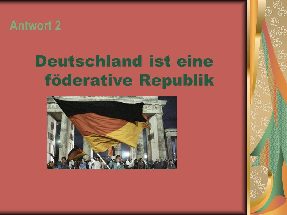 Antwort 2 Deutschland ist eine föderative Republik