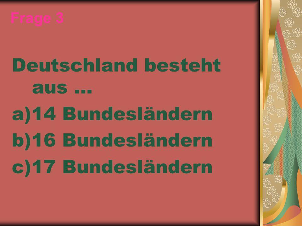 Frage 3 Deutschland besteht aus … a)14 Bundesländern b)16 Bundesländern c)17 Bundesländern