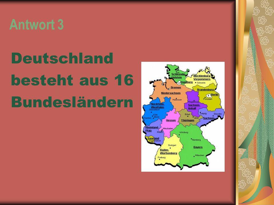 Antwort 3 Deutschland besteht aus 16 Bundesländern