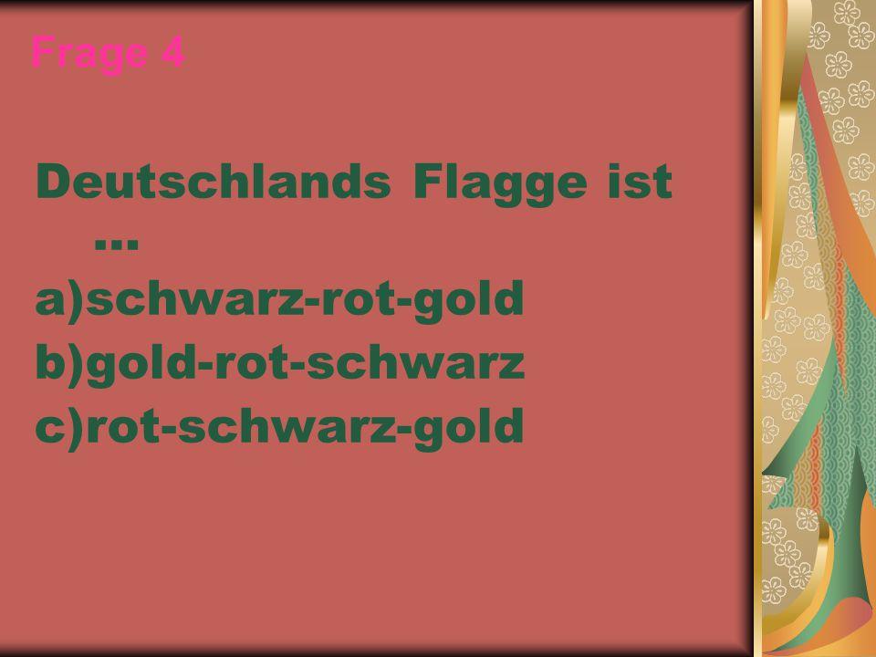 Frage 4 Deutschlands Flagge ist … a)schwarz-rot-gold b)gold-rot-schwarz c)rot-schwarz-gold