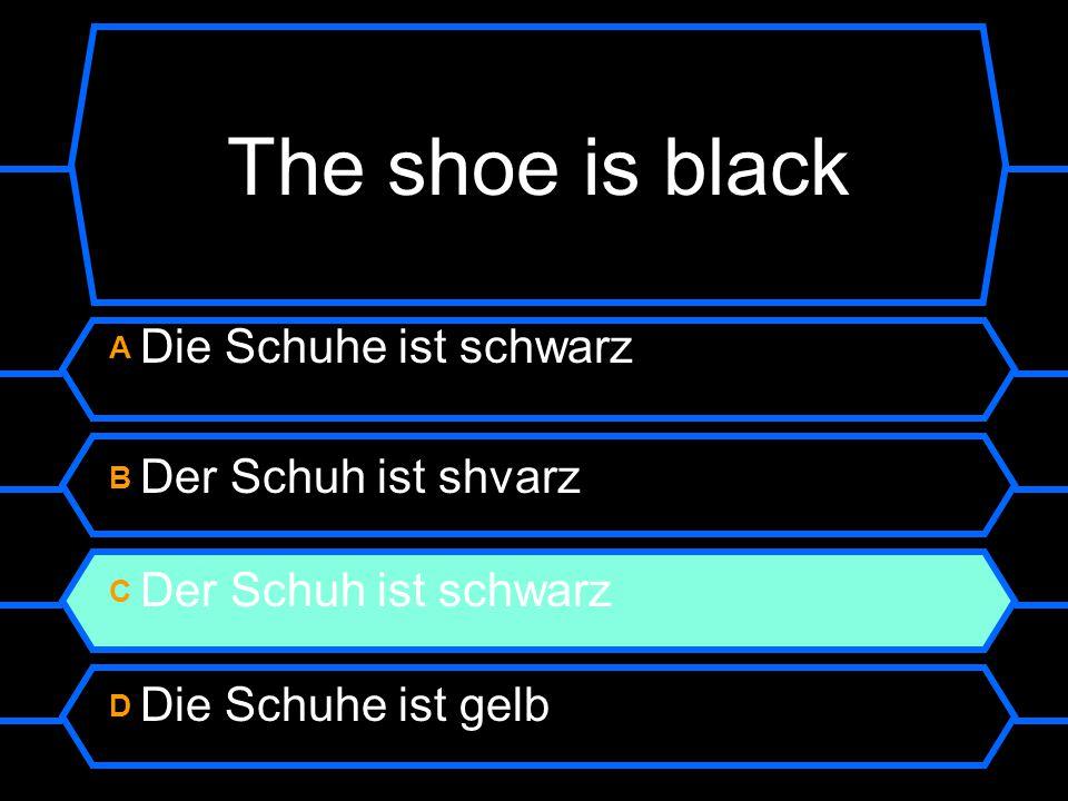 The shoe is black A Die Schuhe ist schwarz B Der Schuh ist shvarz C Der Schuh ist schwarz D Die Schuhe ist gelb