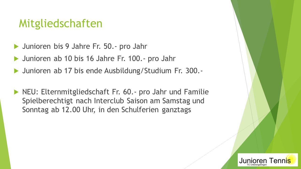 Mitgliedschaften  Junioren bis 9 Jahre Fr. 50.- pro Jahr  Junioren ab 10 bis 16 Jahre Fr. 100.- pro Jahr  Junioren ab 17 bis ende Ausbildung/Studiu
