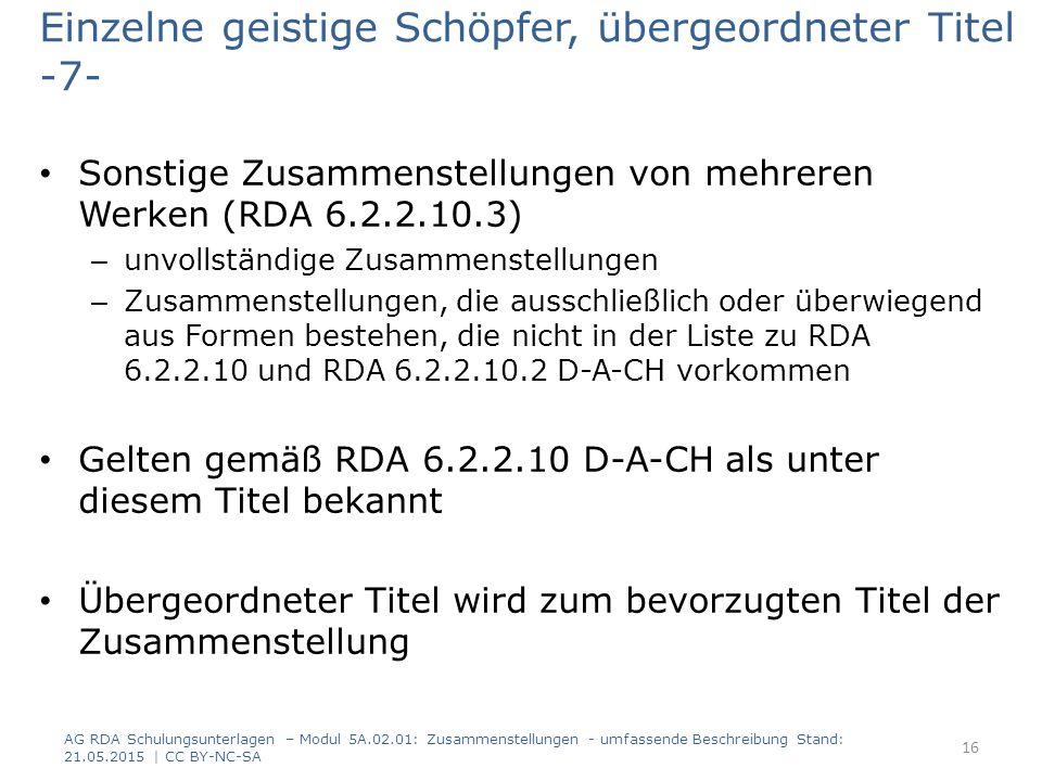 Einzelne geistige Schöpfer, übergeordneter Titel -7- Sonstige Zusammenstellungen von mehreren Werken (RDA 6.2.2.10.3) – unvollständige Zusammenstellungen – Zusammenstellungen, die ausschließlich oder überwiegend aus Formen bestehen, die nicht in der Liste zu RDA 6.2.2.10 und RDA 6.2.2.10.2 D-A-CH vorkommen Gelten gemäß RDA 6.2.2.10 D-A-CH als unter diesem Titel bekannt Übergeordneter Titel wird zum bevorzugten Titel der Zusammenstellung AG RDA Schulungsunterlagen – Modul 5A.02.01: Zusammenstellungen - umfassende Beschreibung Stand: 21.05.2015 | CC BY-NC-SA 16