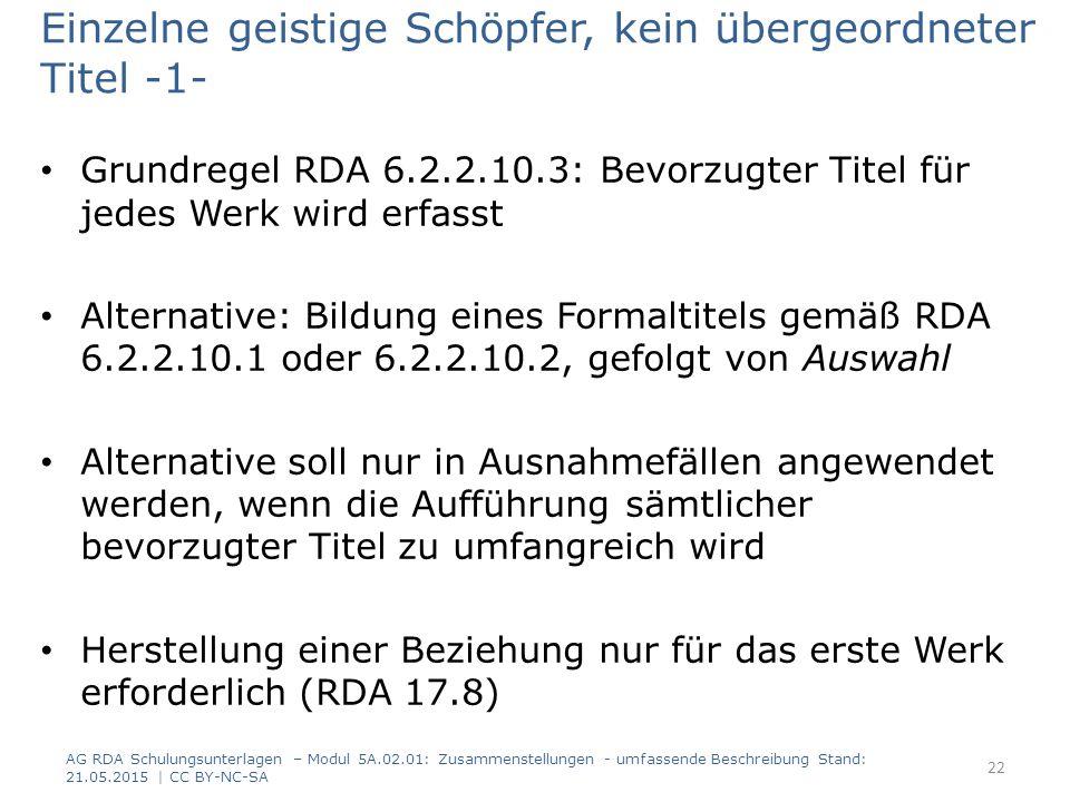 Einzelne geistige Schöpfer, kein übergeordneter Titel -1- Grundregel RDA 6.2.2.10.3: Bevorzugter Titel für jedes Werk wird erfasst Alternative: Bildung eines Formaltitels gemäß RDA 6.2.2.10.1 oder 6.2.2.10.2, gefolgt von Auswahl Alternative soll nur in Ausnahmefällen angewendet werden, wenn die Aufführung sämtlicher bevorzugter Titel zu umfangreich wird Herstellung einer Beziehung nur für das erste Werk erforderlich (RDA 17.8) AG RDA Schulungsunterlagen – Modul 5A.02.01: Zusammenstellungen - umfassende Beschreibung Stand: 21.05.2015 | CC BY-NC-SA 22