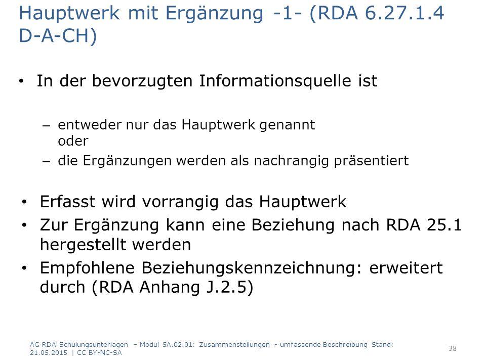 Hauptwerk mit Ergänzung -1- (RDA 6.27.1.4 D-A-CH) In der bevorzugten Informationsquelle ist – entweder nur das Hauptwerk genannt oder – die Ergänzungen werden als nachrangig präsentiert Erfasst wird vorrangig das Hauptwerk Zur Ergänzung kann eine Beziehung nach RDA 25.1 hergestellt werden Empfohlene Beziehungskennzeichnung: erweitert durch (RDA Anhang J.2.5) AG RDA Schulungsunterlagen – Modul 5A.02.01: Zusammenstellungen - umfassende Beschreibung Stand: 21.05.2015 | CC BY-NC-SA 38