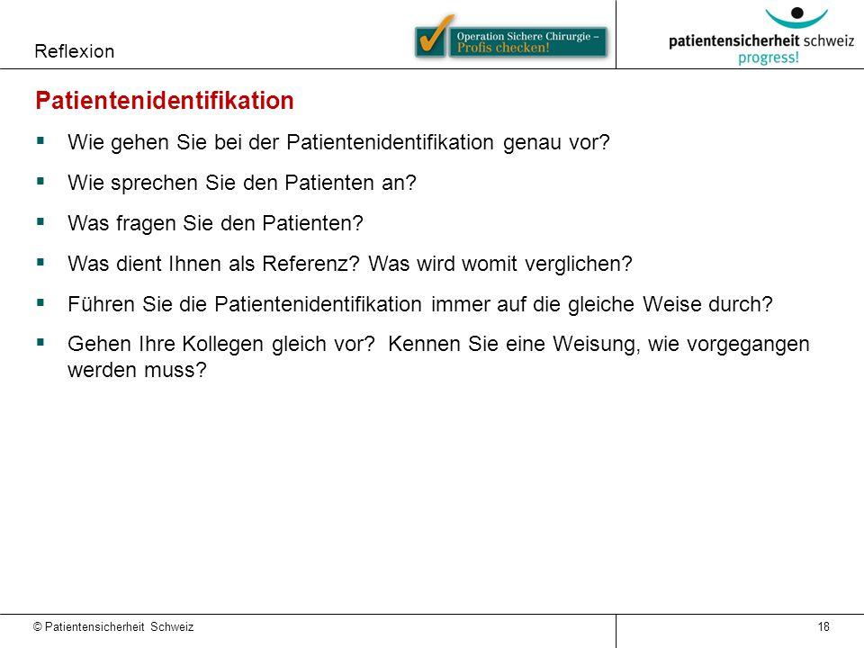 Reflexion © Patientensicherheit Schweiz 18 Patientenidentifikation  Wie gehen Sie bei der Patientenidentifikation genau vor?  Wie sprechen Sie den P