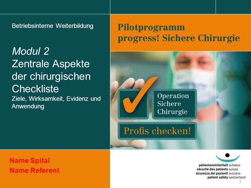 Betriebsinterne Weiterbildung Modul 2 Zentrale Aspekte der chirurgischen Checkliste Ziele, Wirksamkeit, Evidenz und Anwendung Name Spital Name Referen