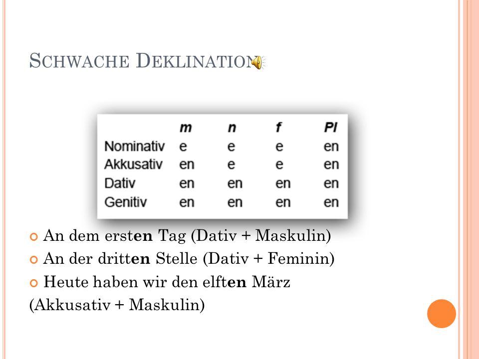 S CHWACHE D EKLINATION An dem erst en Tag (Dativ + Maskulin) An der dritt en Stelle (Dativ + Feminin) Heute haben wir den elft en März (Akkusativ + Maskulin)
