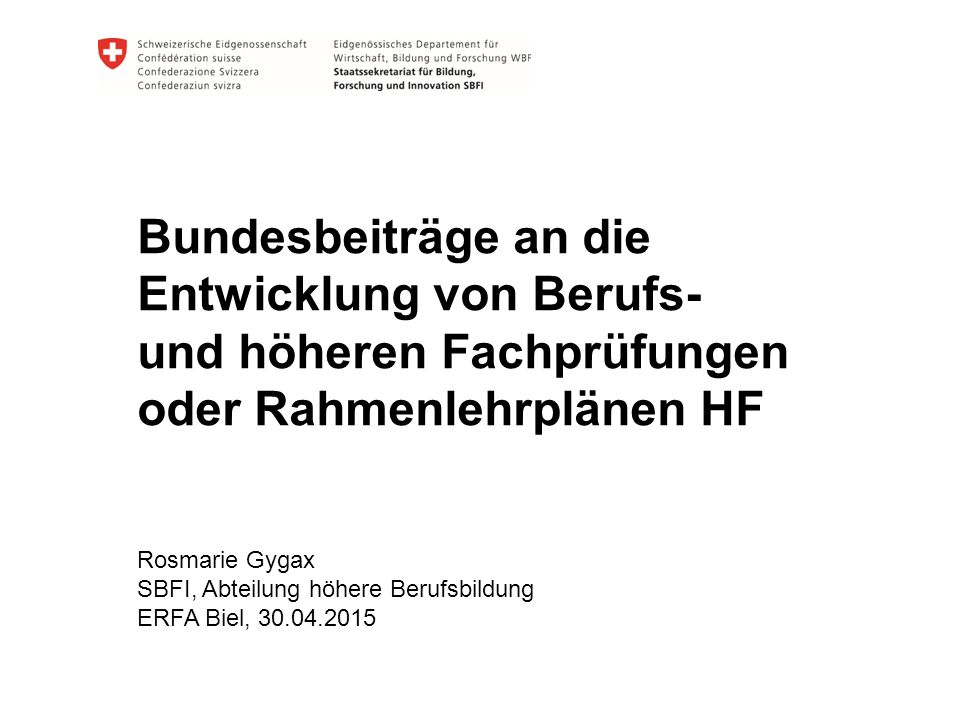 Bundesbeiträge an die Entwicklung von Berufs- und höheren Fachprüfungen oder Rahmenlehrplänen HF Rosmarie Gygax SBFI, Abteilung höhere Berufsbildung E