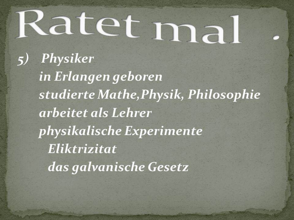 5) Physiker in Erlangen geboren studierte Mathe,Physik, Philosophie arbeitet als Lehrer physikalische Experimente Eliktrizitat das galvanische Gesetz
