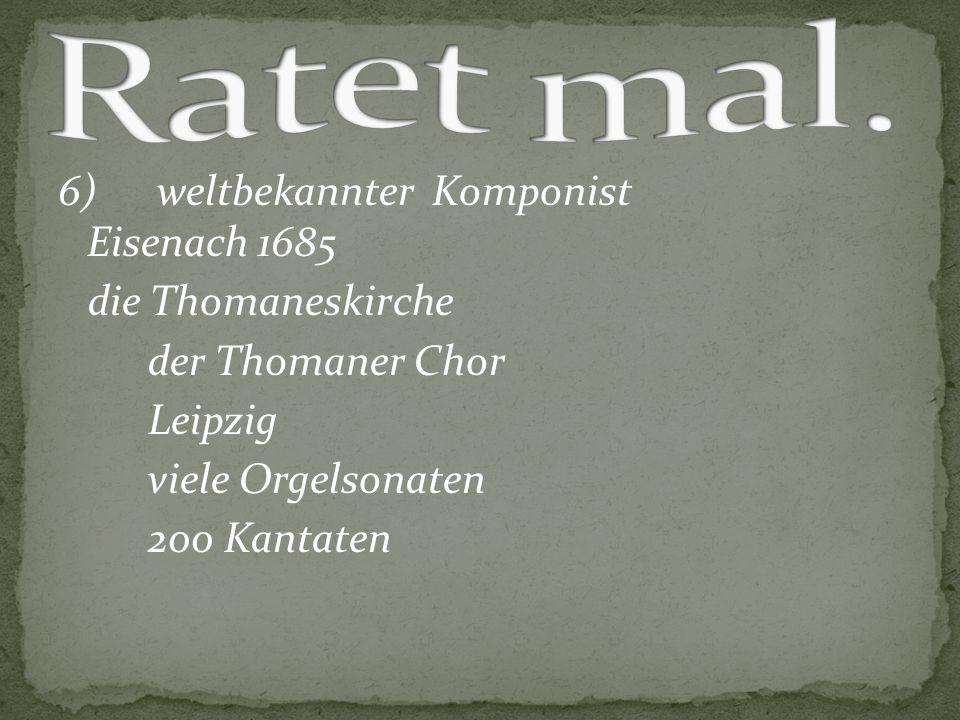 6) weltbekannter Komponist Eisenach 1685 die Thomaneskirche der Thomaner Chor Leipzig viele Orgelsonaten 200 Kantaten