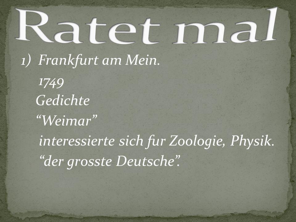 """1) Frankfurt am Mein. 1749 Gedichte """"Weimar"""" interessierte sich fur Zoologie, Physik. """"der grosste Deutsche""""."""