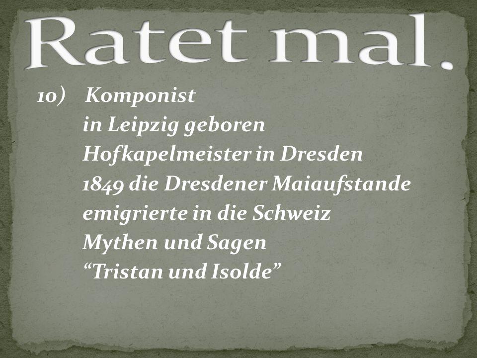 """10) Komponist in Leipzig geboren Hofkapelmeister in Dresden 1849 die Dresdener Maiaufstande emigrierte in die Schweiz Mythen und Sagen """"Tristan und Is"""