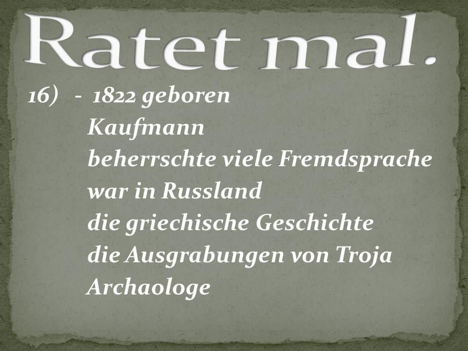 16) - 1822 geboren Kaufmann beherrschte viele Fremdsprache war in Russland die griechische Geschichte die Ausgrabungen von Troja Archaologe