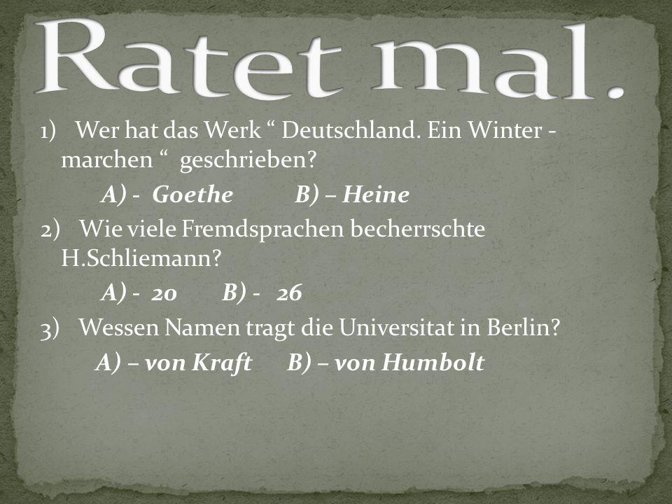 """1) Wer hat das Werk """" Deutschland. Ein Winter - marchen """" geschrieben? A) - Goethe B) – Heine 2) Wie viele Fremdsprachen becherrschte H.Schliemann? A)"""