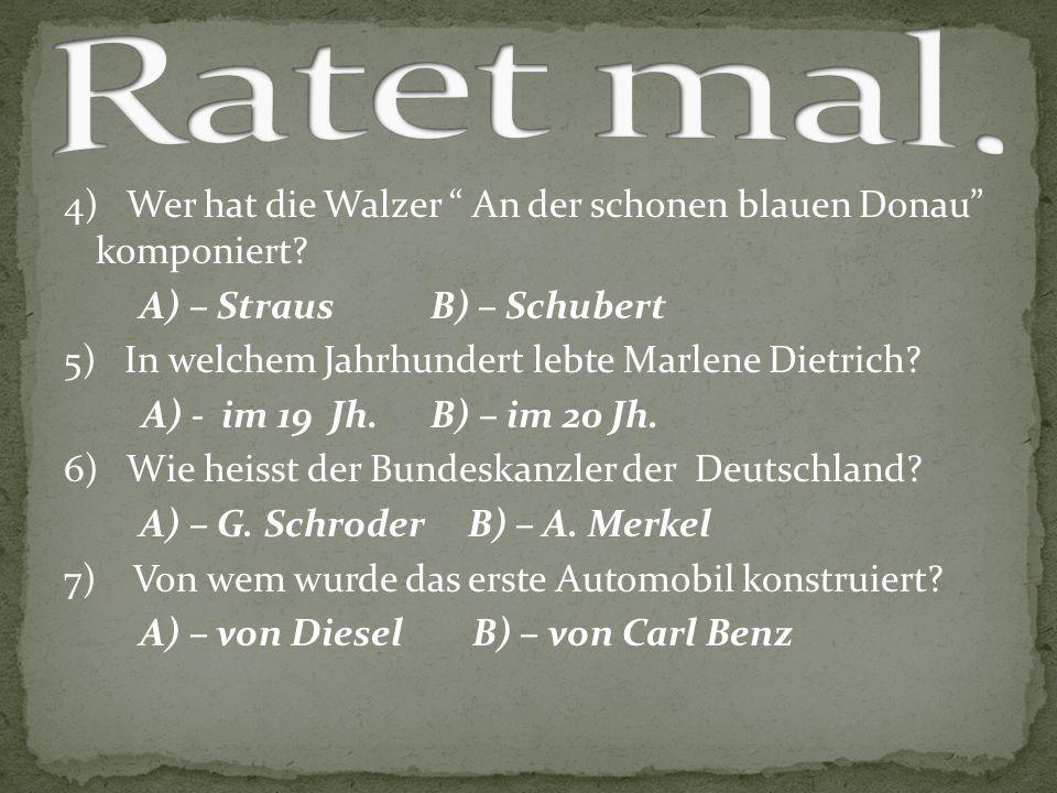 """4) Wer hat die Walzer """" An der schonen blauen Donau"""" komponiert? A) – Straus B) – Schubert 5) In welchem Jahrhundert lebte Marlene Dietrich? A) - im 1"""