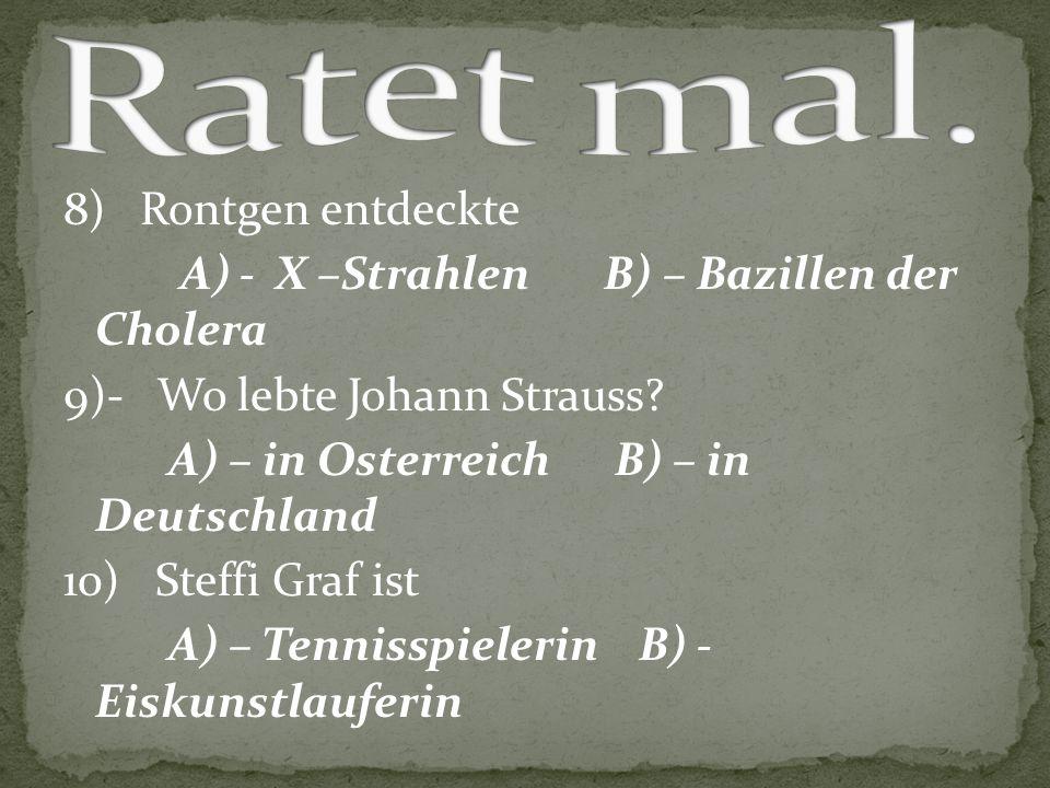 8) Rontgen entdeckte A) - X –Strahlen B) – Bazillen der Cholera 9)- Wo lebte Johann Strauss? A) – in Osterreich B) – in Deutschland 10) Steffi Graf is
