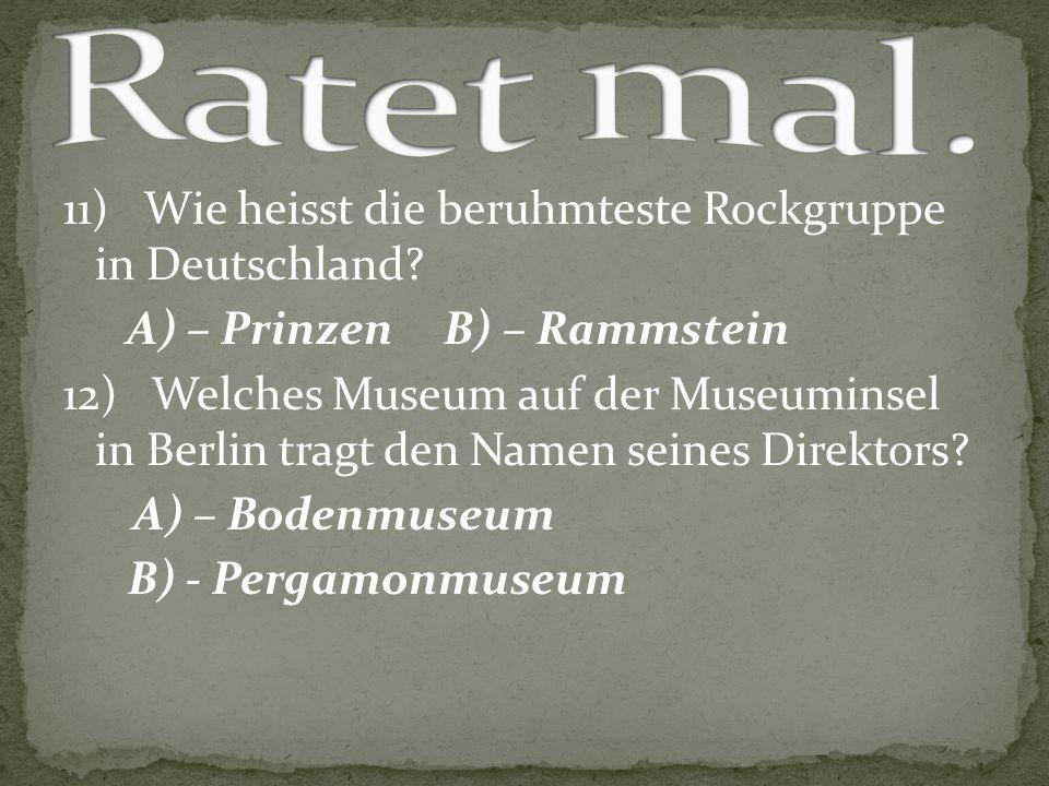 11) Wie heisst die beruhmteste Rockgruppe in Deutschland? A) – Prinzen B) – Rammstein 12) Welches Museum auf der Museuminsel in Berlin tragt den Namen